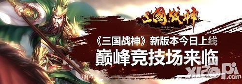 《三国战神》新版本今日上线 巅峰竞技场降临