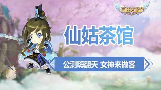 自由幻想手游仙姑茶馆视频 公测嗨翻天女神来做客