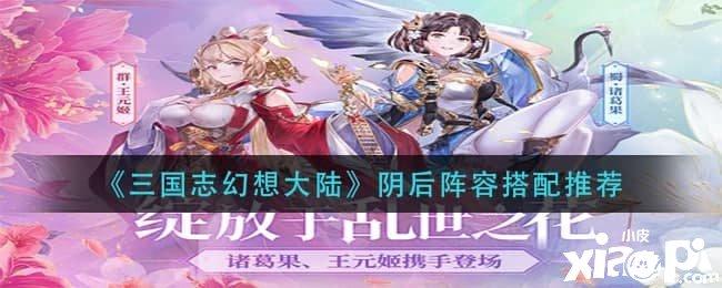 《三国志幻想大陆》阴后阵容搭配攻略