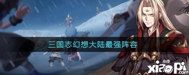 三国志幻想大陆最强阵容搭配攻略
