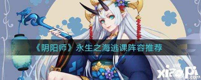 《阴阳师》手游永生之海逃课阵容推荐