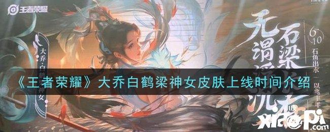 《王者荣耀》大乔白鹤梁神女皮肤上线时间介绍
