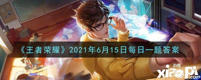 《王者荣耀》2021年6月15日每日一题答案