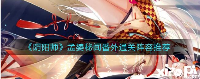 《阴阳师》孟婆秘闻番外通关阵容推荐