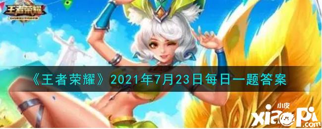 《王者荣耀》2021年7月23日每日一题答案