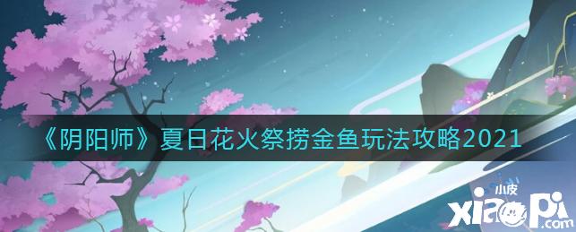 阴阳师:夏日花火祭捞金鱼玩法攻略2021