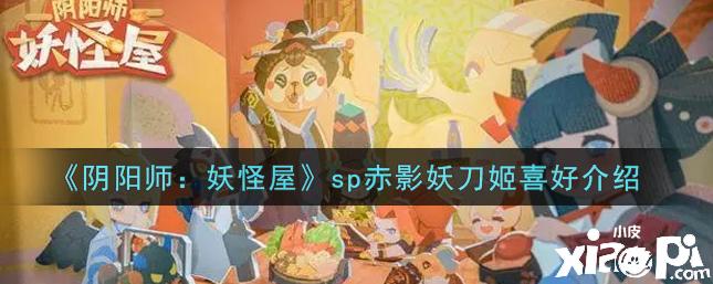 阴阳师:妖怪屋 sp赤影妖刀姬喜好介绍