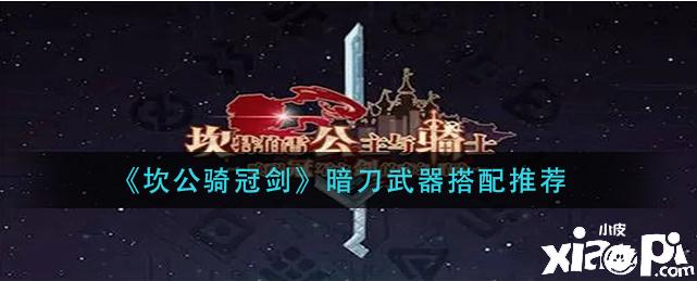 坎公骑冠剑:暗刀武器搭配推荐