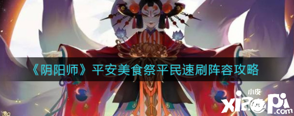 阴阳师平民速刷阵容如何搭配呢?平安美食祭平民速刷阵容攻略
