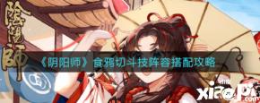 《阴阳师》食鸦切斗技阵容搭配攻略