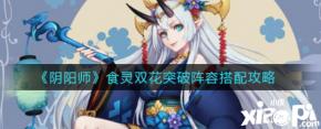《阴阳师》食灵双花突破阵容搭配攻略